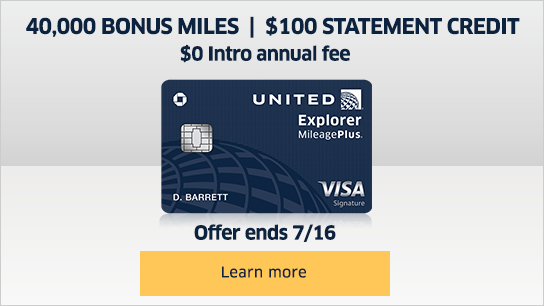 United Explorer MileagePlus signature visa card - forty thousand bonus miles, one hundred dollar statement credit, and zero dollar introductory annual fee. Offer ends 7-16-2018. Learn more.