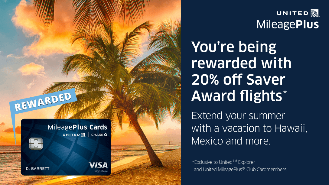 You're being rewarded with 20% off Saver Award flights to Hawaii, Mexico and more, exclusive to United Explorer and United MileagePlus Club Cardmembers.
